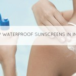 10 Best Waterproof Sunscreens Available in India